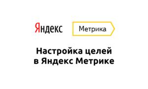 Как установить цели в Яндекс.Метрике: пошаговая инструкция